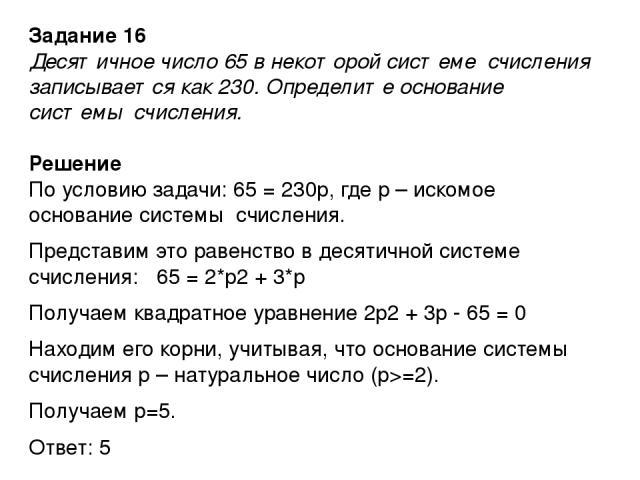 Задание 16 Десятичное число 65 в некоторой системе счисления записывается как 230. Определите основание системы счисления. Решение По условию задачи: 65 = 230р, где р – искомое основание системы счисления. Представим это равенство в десятичной систе…