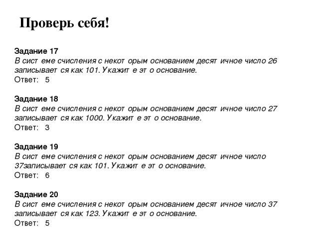 Задание 17 В системе счисления с некоторым основанием десятичное число 26 записывается как 101. Укажите это основание. Ответ: 5  Задание 18 В системе счисления с некоторым основанием десятичное число 27 записывается как 1000. Укажите это основание.…