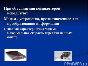 При объединении компьютеров используют Модем - устройство, предназначенное для п