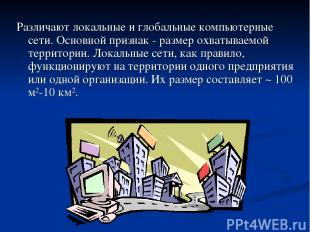 Различают локальные и глобальные компьютерные сети. Основной признак - размер ох