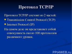 Протокол TCP/IP Протокол TCP/IP состоит из 2 частей: Transmission Control Protoc