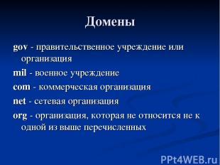 Домены gov - правительственное учреждение или организация mil - военное учрежден