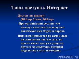 Типы доступа к Интернет Доступ «по вызову» (Dial-up Access, Dial-up) При организ