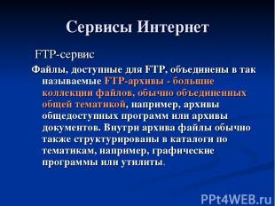 Сервисы Интернет FTP-сервис Файлы, доступные для FTP, объединены в так называемы