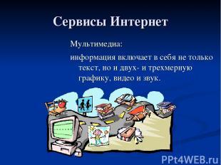 Сервисы Интернет Мультимедиа: информация включает в себя не только текст, но и д