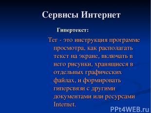 Сервисы Интернет Гипертекст: Тег - это инструкция программе просмотра, как распо