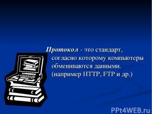 Протокол - это стандарт, согласно которому компьютеры обмениваются данными. (нап