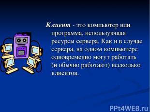 Клиент - это компьютер или программа, использующая ресурсы сервера. Как и в случ