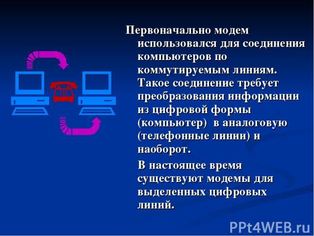 Первоначально модем использовался для соединения компьютеров по коммутируемым линиям. Такое соединение требует преобразования информации из цифровой формы (компьютер) в аналоговую (телефонные линии) и наоборот. В настоящее время существуют модемы дл…