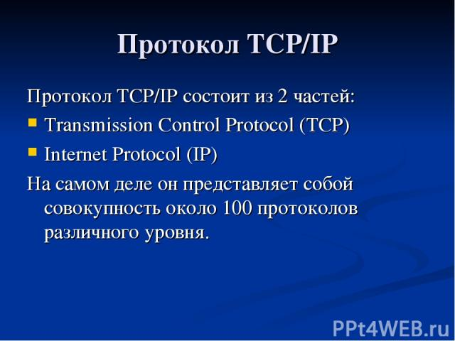 Протокол TCP/IP Протокол TCP/IP состоит из 2 частей: Transmission Control Protocol (TCP) Internet Protocol (IP) На самом деле он представляет собой совокупность около 100 протоколов различного уровня.