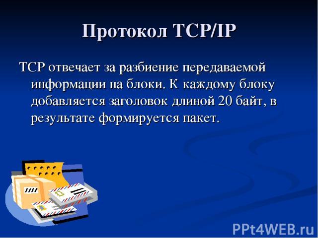 Протокол TCP/IP TCP отвечает за разбиение передаваемой информации на блоки. К каждому блоку добавляется заголовок длиной 20 байт, в результате формируется пакет.
