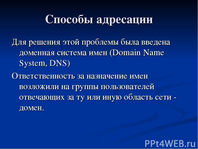 Способы адресации Для решения этой проблемы была введена доменная система имен (Domain Name System, DNS) Ответственность за назначение имен возложили на группы пользователей отвечающих за ту или иную область сети - домен.