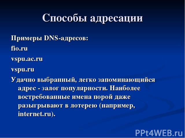 Способы адресации Примеры DNS-адресов: fio.ru vspu.ac.ru vspu.ru Удачно выбранный, легко запоминающийся адрес - залог популярности. Наиболее востребованные имена порой даже разыгрывают в лотерею (например, internet.ru).