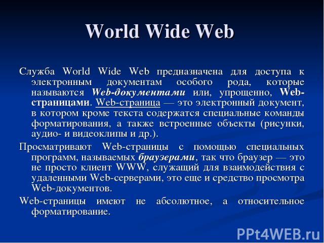 World Wide Web Служба World Wide Web предназначена для доступа к электронным документам особого рода, которые называются Web-документами или, упрощенно, Web-страницами. Web-страница — это электронный документ, в котором кроме текста содержатся специ…