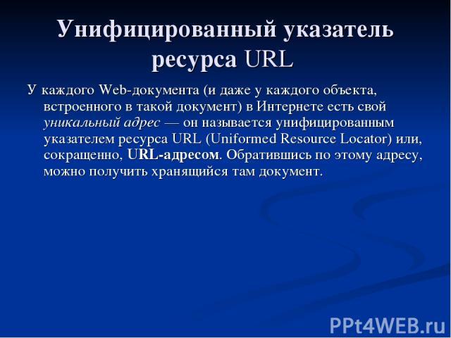 Унифицированный указатель ресурса URL У каждого Web-документа (и даже у каждого объекта, встроенного в такой документ) в Интернете есть свой уникальный адрес — он называется унифицированным указателем ресурса URL (Uniformed Resource Locator) или, со…