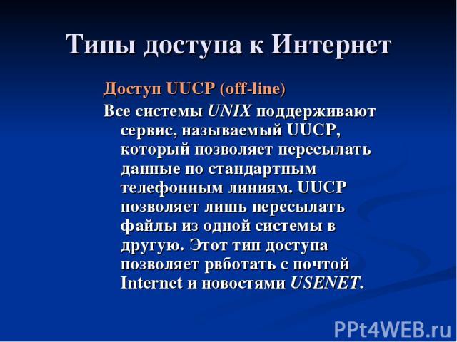 Типы доступа к Интернет Доступ UUCP (off-line) Все системы UNIX поддерживают сервис, называемый UUCP, который позволяет пересылать данные по стандартным телефонным линиям. UUCP позволяет лишь пересылать файлы из одной системы в другую. Этот тип дост…