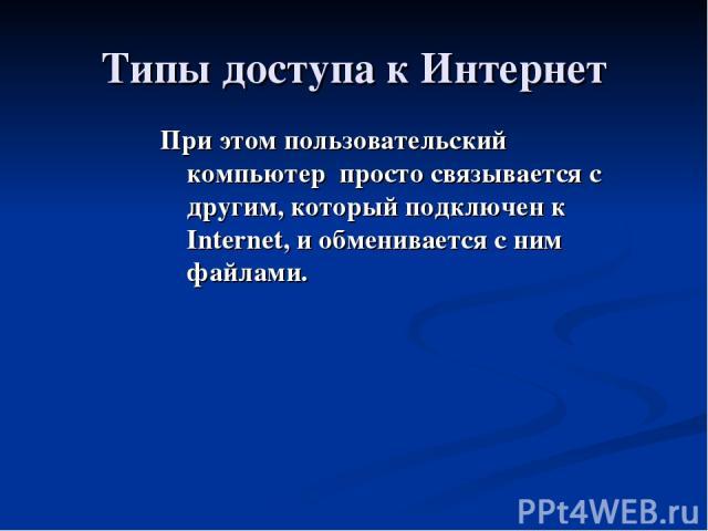 Типы доступа к Интернет При этом пользовательский компьютер просто связывается с другим, который подключен к Internet, и обменивается с ним файлами.
