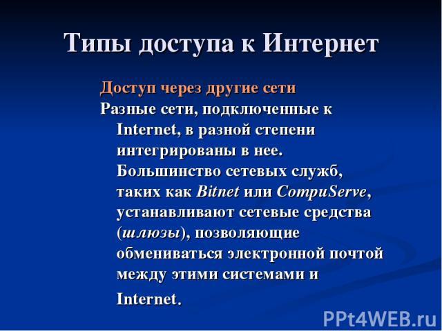 Типы доступа к Интернет Доступ через другие сети Разные сети, подключенные к Internet, в разной степени интегрированы в нее. Большинство сетевых служб, таких как Bitnet или CompuServe, устанавливают сетевые средства (шлюзы), позволяющие обмениваться…