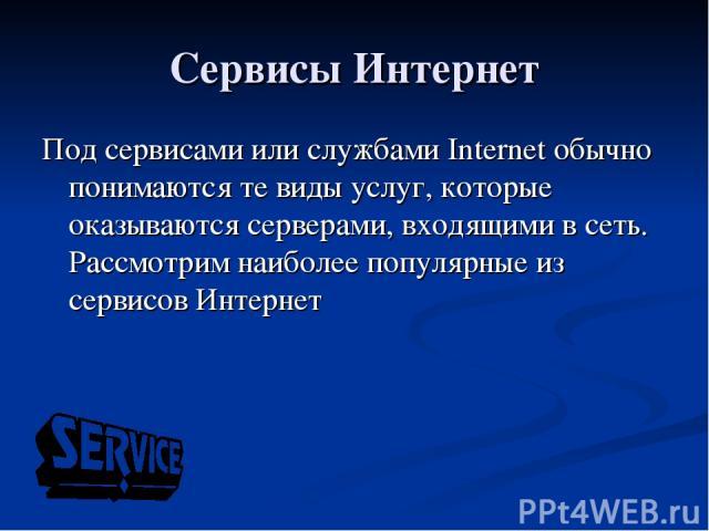 Сервисы Интернет Под сервисами или службами Internet обычно понимаются те виды услуг, которые оказываются серверами, входящими в сеть. Рассмотрим наиболее популярные из сервисов Интернет