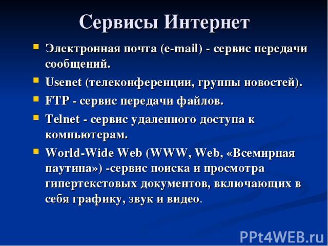 Сервисы Интернет Электронная почта (e-mail) - сервис передачи сообщений. Usenet (телеконференции, группы новостей). FTP - сервис передачи файлов. Telnet - сервис удаленного доступа к компьютерам. World-Wide Web (WWW, Web, «Всемирная паутина») -серви…