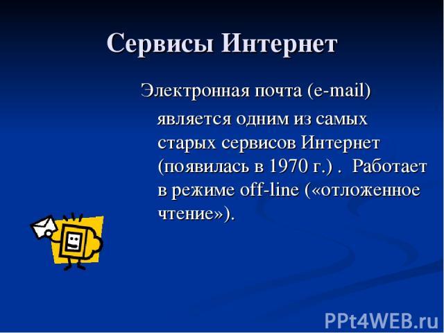 Сервисы Интернет Электронная почта (e-mail) является одним из самых старых сервисов Интернет (появилась в 1970 г.) . Работает в режиме off-line («отложенное чтение»).