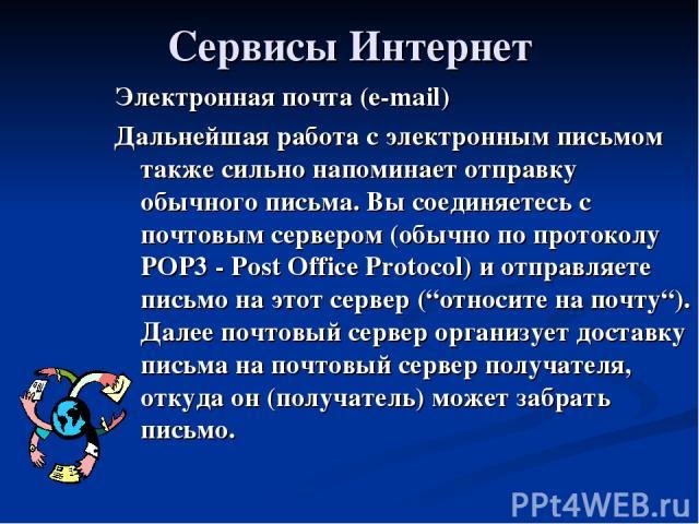 Сервисы Интернет Электронная почта (e-mail) Дальнейшая работа с электронным письмом также сильно напоминает отправку обычного письма. Вы соединяетесь с почтовым сервером (обычно по протоколу POP3 - Post Office Protocol) и отправляете письмо на этот …