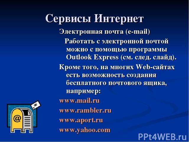 Сервисы Интернет Электронная почта (e-mail) Работать с электронной почтой можно с помощью программы Outlook Express (см. след. слайд). Кроме того, на многих Web-сайтах есть возможность создания бесплатного почтового ящика, например: www.mail.ru www.…