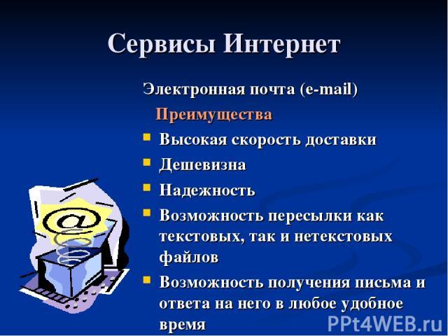 Сервисы Интернет Электронная почта (e-mail) Преимущества Высокая скорость доставки Дешевизна Надежность Возможность пересылки как текстовых, так и нетекстовых файлов Возможность получения письма и ответа на него в любое удобное время