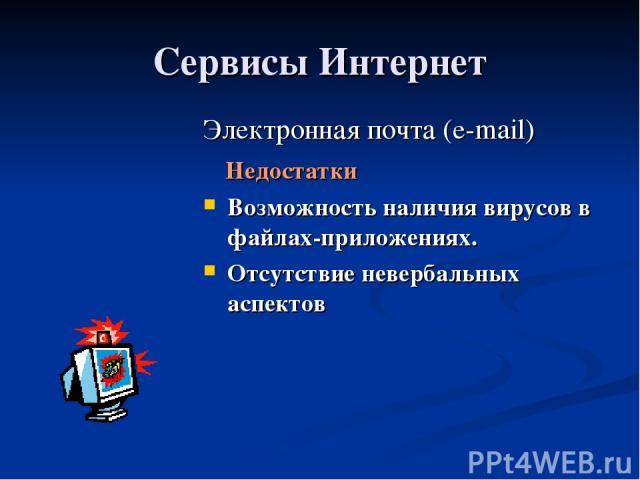 Сервисы Интернет Электронная почта (e-mail) Недостатки Возможность наличия вирусов в файлах-приложениях. Отсутствие невербальных аспектов