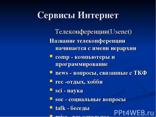 Сервисы Интернет Телеконференции(Usenet) Название телеконференции начинается с имени иерархии comp - компьютеры и программирование news - вопросы, связанные с ТКФ rec -отдых, хобби sci - наука soc - социальные вопросы talk - беседы misc - все остальное