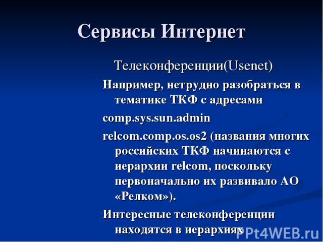 Сервисы Интернет Телеконференции(Usenet) Например, нетрудно разобраться в тематике ТКФ с адресами comp.sys.sun.admin relcom.comp.os.os2 (названия многих российских ТКФ начинаются с иерархии relcom, поскольку первоначально их развивало АО «Релком»). …