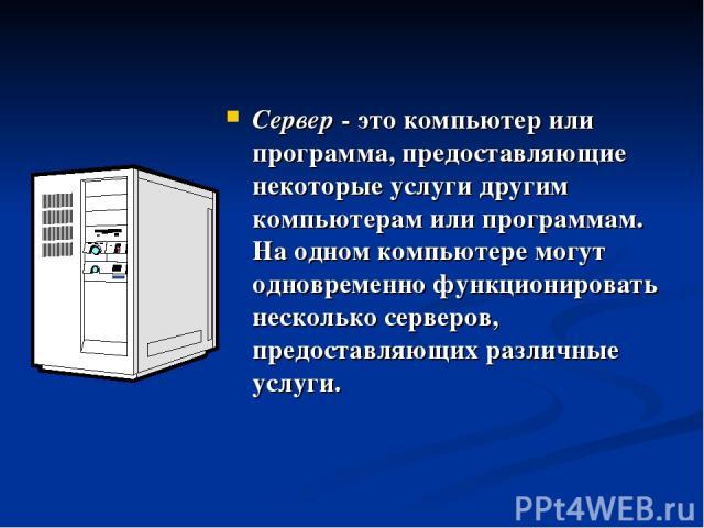 Сервер - это компьютер или программа, предоставляющие некоторые услуги другим компьютерам или программам. На одном компьютере могут одновременно функционировать несколько серверов, предоставляющих различные услуги.