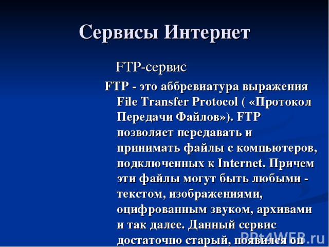 Сервисы Интернет FTP-сервис FTP - это аббревиатура выражения File Transfer Protocol ( «Протокол Передачи Файлов»). FTP позволяет передавать и принимать файлы с компьютеров, подключенных к Internet. Причем эти файлы могут быть любыми - текстом, изобр…