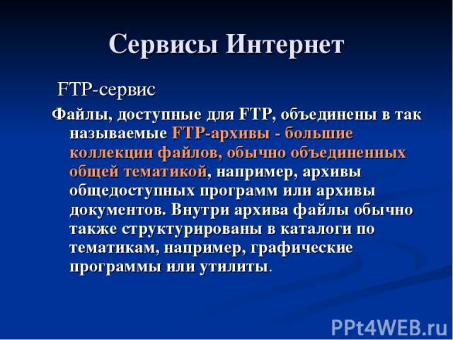 Сервисы Интернет FTP-сервис Файлы, доступные для FTP, объединены в так называемые FTP-архивы - большие коллекции файлов, обычно объединенных общей тематикой, например, архивы общедоступных программ или архивы документов. Внутри архива файлы обычно т…