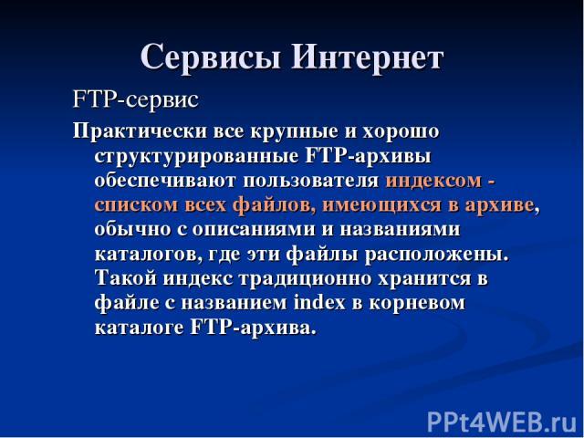 Сервисы Интернет FTP-сервис Практически все крупные и хорошо структурированные FTP-архивы обеспечивают пользователя индексом - списком всех файлов, имеющихся в архиве, обычно с описаниями и названиями каталогов, где эти файлы расположены. Такой инде…