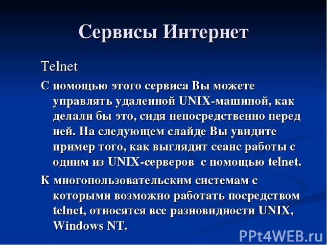 Сервисы Интернет Telnet С помощью этого сервиса Вы можете управлять удаленной UNIX-машиной, как делали бы это, сидя непосредственно перед ней. На следующем слайде Вы увидите пример того, как выглядит сеанс работы с одним из UNIX-серверов с помощью t…