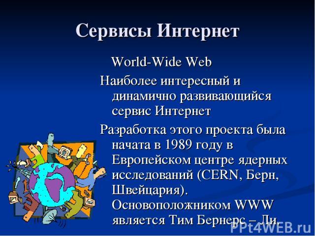 Сервисы Интернет World-Wide Web Наиболее интересный и динамично развивающийся сервис Интернет Разработка этого проекта была начата в 1989 году в Европейском центре ядерных исследований (CERN, Берн, Швейцария). Основоположником WWW является Тим Берне…