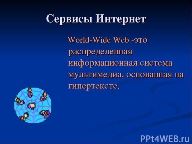 Сервисы Интернет World-Wide Web -это распределенная информационная система мультимедиа, основанная на гипертексте.