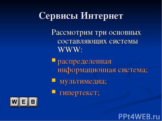 Сервисы Интернет Рассмотрим три основных составляющих системы WWW: распределенная информационная система; мультимедиа; гипертекст;