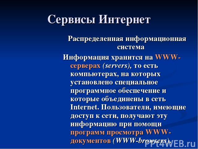Сервисы Интернет Распределенная информационная система Информация хранится на WWW-серверах (servers), то есть компьютерах, на которых установлено специальное программное обеспечение и которые объединены в сеть Internet. Пользователи, имеющие доступ …