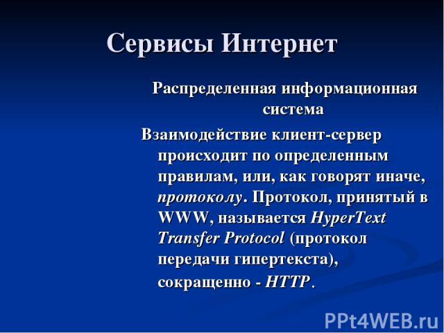 Сервисы Интернет Распределенная информационная система Взаимодействие клиент-сервер происходит по определенным правилам, или, как говорят иначе, протоколу. Протокол, принятый в WWW, называется HyperText Transfer Protocol (протокол передачи гипертекс…