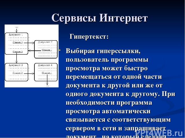 Сервисы Интернет Гипертекст: Выбирая гиперссылки, пользователь программы просмотра может быстро перемещаться от одной части документа к другой или же от одного документа к другому. При необходимости программа просмотра автоматически связывается с со…