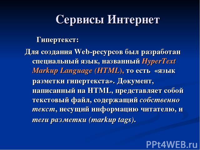 Сервисы Интернет Гипертекст: Для создания Web-ресурсов был разработан специальный язык, названный HyperText Markup Language (HTML), то есть «язык разметки гипертекста». Документ, написанный на HTML, представляет собой текстовый файл, содержащий собс…