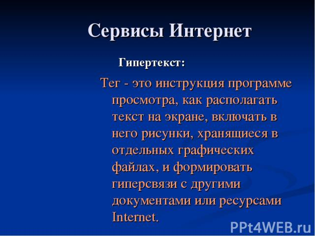 Сервисы Интернет Гипертекст: Тег - это инструкция программе просмотра, как располагать текст на экране, включать в него рисунки, хранящиеся в отдельных графических файлах, и формировать гиперсвязи с другими документами или ресурсами Internet.