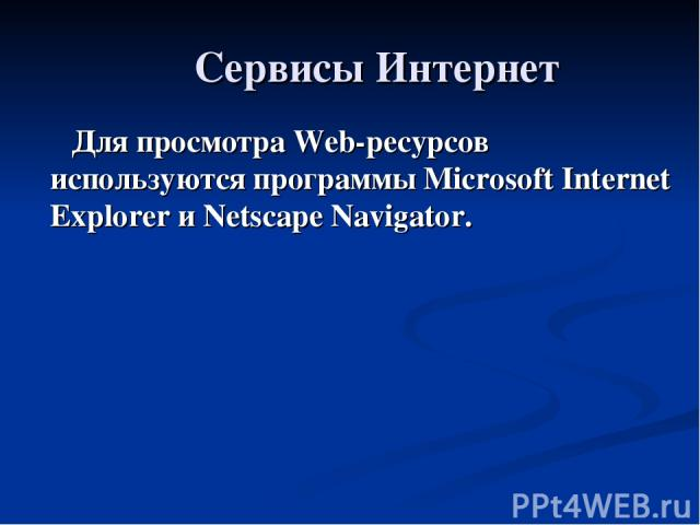 Сервисы Интернет Для просмотра Web-ресурсов используются программы Microsoft Internet Explorer и Netscape Navigator.