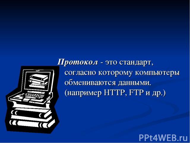 Протокол - это стандарт, согласно которому компьютеры обмениваются данными. (например HTTP, FTP и др.)