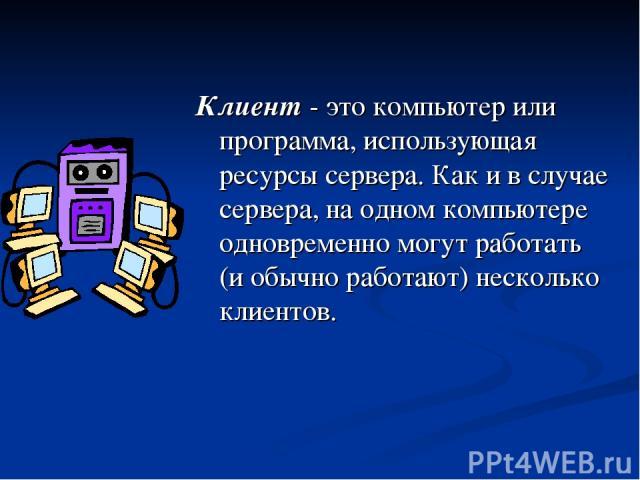 Клиент - это компьютер или программа, использующая ресурсы сервера. Как и в случае сервера, на одном компьютере одновременно могут работать (и обычно работают) несколько клиентов.