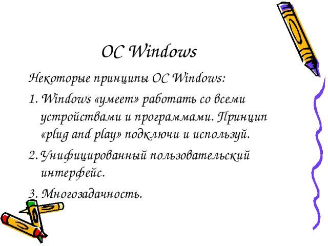 ОС Windows Некоторые принципы ОС Windows: 1. Windows «умеет» работать со всеми устройствами и программами. Принцип «plug and play» подключи и используй. 2. Унифицированный пользовательский интерфейс. 3. Многозадачность.
