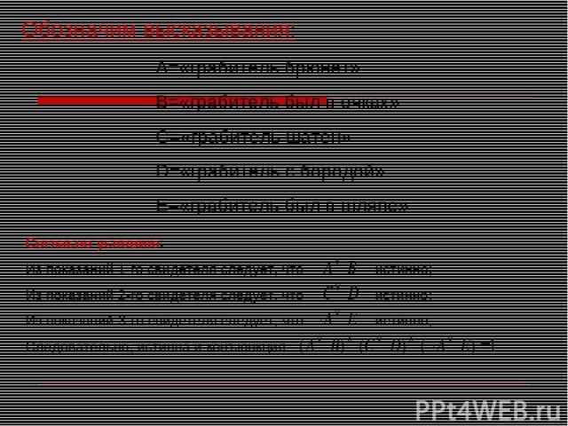Обозначим высказывания: А=«грабитель брюнет» В=«грабитель был в очках» С=«грабитель шатен» D=«грабитель с бородой» Е=«грабитель был в шляпе» Согласно условию: Из показаний 1-го свидетеля следует, что истинно; Из показаний 2-го свидетеля следует, что…
