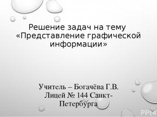 Решение задач на тему «Представление графической информации» Учитель – Богачёва